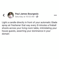 Must. Do. This.: Paul James Bourgeois  Saturday at 10:03 AM .  Light a candle directly in front of your automatic Glade  spray air freshener that way every 9 minutes a fireball  shoots across your living room table, intimidating your  house guests, asserting your dominance in your  domain Must. Do. This.