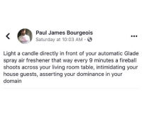 domain: Paul James Bourgeois  Saturday at 10:03 AM  Light a candle directly in front of your automatic Glade  spray air freshener that way every 9 minutes a fireball  shoots across your living room table, intimidating your  house guests, asserting your dominance in your  domain