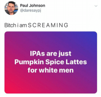 Bitch, Funny, and Pumpkin: Paul Johnson  @daresaypj  Bitch i am SCREAMING  IPAs are just  Pumpkin Spice Lattes  for white men He's not wrong. https://t.co/L3tMu0uJ4w