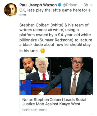 Dude, Kanye, and Stephen: Paul Joseph Watson@Prison... 3h  OK, let's play the left's game here for a  sec.  Stephen Colbert (white) & his team of  writers (almost all white) using a  platform owned by a 94-year-old white  billionaire (Sumner Redstone) to lecture  a black dude about how he should stay  in his lane.  Nolte: Stephen Colbert Leads Social  Justice Mob Against Kanye West  breitbart.com