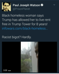 Paul Joseph Watson  Prison Planet  Black homeless woman says  Trump has allowed her to live rent  free in Trump Tower for 8 years!  infowars.com/black-homeless  Racist bigot? Hardly  3:20 trump blacklivesmatter blm worldstar worldstarhiphop funny notmypresident protests protest