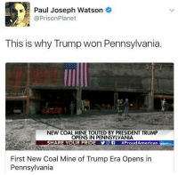 God, Memes, and Prison Planet: Paul Joseph Watson  @Prison Planet  This is why Trump won Pennsylvania.  NEW COAL MINE TOUTED BY PRESIDENT TRUMP  OPENS IN PENNSYLVANIA  SHARE YOUR PRIDE Y  Of #Proud American  First New Coal Mine of Trump Era Opens in  Pennsylvania Repost from @the.red.pill God Bless