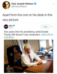 Computers, Donald Trump, and Memes: Paul Joseph Watson  @PrisonPlanet  Apart from the one on his desk in this  very picture  Slate  @Slate  SLATE  Follow  Two years into his presidency and Donald  Trump still doesn't use computers: slate.trib.al  /QKU6ikv (GC)