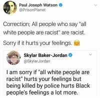 "America, Memes, and Police: Paul Joseph Watson  @PrisonPlanet  Correction; All people who say ""all  white people are racist"" are racist.  Sorry if it hurts your feelings.  Skylar Baker-Jordan  @SkylarJordan  I am sorry if ""all white people are  racist"" hurts your feelings but  being killed by police hurts Black  people's feelings a lot more. merica america usa"