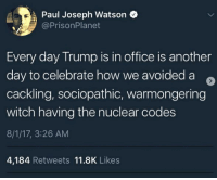 Feels so good liberal Trump MAGA PresidentTrump NotMyPresident USA theredpill nothingleft conservative republican libtard regressiveleft makeamericagreatagain DonaldTrump mypresident buildthewall memes funny politics rightwing blm snowflakes: Paul Joseph Watson  @PrisonPlanet  Every day Trump is in office is another  day to celebrate how we avoided a e  cackling, sociopathic, warmongering  witch having the nuclear codes  8/1/17, 3:26 AM  4,184 Retweets 11.8K Likes Feels so good liberal Trump MAGA PresidentTrump NotMyPresident USA theredpill nothingleft conservative republican libtard regressiveleft makeamericagreatagain DonaldTrump mypresident buildthewall memes funny politics rightwing blm snowflakes