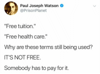 "Memes, Free, and 🤖: Paul Joseph Watson  @PrisonPlanet  ""Free tuition.""  ""Free health care.""  Why are these terms still being used?  IT'S NOT FREE  Somebody has to pay for it. (GC)"