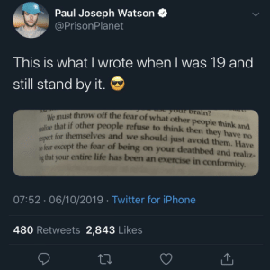 Still stand by it 😎: Paul Joseph Watson  @PrisonPlanet  This is what l wrote when l was 19 and  still stand by it.  We must throw off the fear of what other people think and  realize that if other people refuse to think then they have no  respect for themselves and we should just avoid them. Have  our brain?  m fear except the fear of being on your deathbed and realiz-  ing that your entire life has been an exercise in conformity.  07:52 06/10/2019 Twitter for iPhone  480 Retweets 2,843 Likes Still stand by it 😎