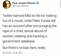 (GC): Paul Joseph Watson  @PrisonPlanet  Twitter banned Milo for life for making  fun of a movie, while Peter Fonda still  has an account after encouraging the  rape of a child, sexual abuse of  women, stalking and hacking a  government database.  But there's no bias here, really.  6/21/18, 4:09 AM (GC)