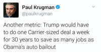 Memes, 🤖, and Metric: Paul Krugman  paulkrugman  Another metric: Trump would have  to do one Carrier-sized deal a week  for 30 years to save as many jobs as  Obama's auto bailout It would take Trump 30 years to do what Obama accomplished.