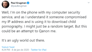 I am not buying that: Paul Krugman  @paulkrugman  Well, I'm on the phone with my computer security  service, and as I understand it someone compromised  my IP address and is using it to download child  pornography. I might just be a random target. But this  could be an attempt to Qanon me.  It's an ugly world out there.  Traduzir Tweet  4:24 PM - 8 de jan de 2020 · Twitter for iPad I am not buying that