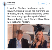 Chelsea, Drunk, and Love: Paul Lang  @rudemrlang  Follow  Love that Chelsea has turned up in  BLACK. Hoping to see her marching up  the aisle, drunk, mascara running down  her face, carrying a bouquet of dead  flowers, belting out It Should Have Been  Me, just after midday.