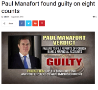 Funny, Taxes, and American: Paul Manafort found guilty on eight  counts  By admin August 21, 2018  く share  PAUL MANAFORT  VERDICT  FAILURE TO FILE REPORTS OF FOREIGN  BANK & FINANCIAL ACCOUNTS  GUILTY  PENALTIES: UP TO $250,000 FINE  AND/OR UP TO 5 YEARS IMPRISONMENT American justice: You can steal from Ukrainian people, but you have to pay taxes!