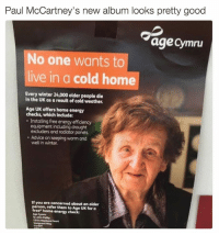 Advice, Energy, and Winter: Paul McCartney's new album looks pretty good  age Cymru  No one wants to  live in a cold home  Every winter 24,000 older people die  in the UK as a result of cold weather.  Age UK offers home energy  checks, which include:  Installing free energy efficiency  equipment including drought  excluders and radiator panels.  Advice on keeping warm and  well in winter.  If you are  concerned about an older  person, refer them to  Age UK for a  free home energy check:  Age Cymru  Neptune court