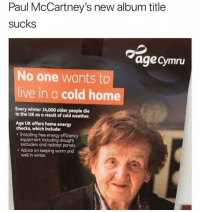 Should have just Let it be, Paul...: Paul McCartney's new album title  sucks  agecymru  No one wants to  live in a cold home  Every winter 24,000 older people die  in the UK as a result of cold weather  Age UK offers home energy  checks, which include:  Installing free energy efficiency  equipment including drought  excluders and radiator panels  . Advice on keeping warm and  well in winter. Should have just Let it be, Paul...