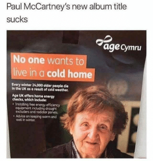 Advice, Dank, and Energy: Paul McCartney's new album title  sucks  agecymru  No one wants to  live in a cold home  Every winter 24,000 older people die  In the UK as a result of cold weather.  Age UK offers home energy  checks, which include:  Installing free energy efficiency  equipment including drought  excluders and radiator ponels.  Advice on keeping warm ond  well in winter. New album title by Holofan4life FOLLOW 4 MORE MEMES.