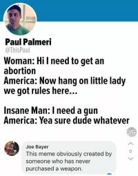 America, Dude, and Meme: Paul Palmeri  @ThisPaul  Woman: Hi l need to get an  abortion  America: Now hang on little lady  we got rules here...  Insane Man: I need a gun  America: Yea sure dude whatever  Joe Bayer  This meme obviously created by  someone who has never  purchased a weapon. (GC)