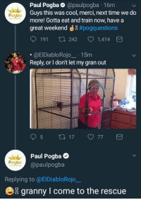 Paul Pogba 😂😂 https://t.co/J55rI4ffYp: Paul Pogba@paulpogba 16m  Guys this was cool, merci, next time we do  more! Gotta eat and train now, have a  great weekend ® #pogq uestions  Pogba  191 ti 242  1,414  .@ElDiabloRojo15m  Reply, or I don't let my gran out  Paul Pogba  @paulpogba  Pogbo  Replying to @ElDiabloRojo  e  granny I come to the rescue Paul Pogba 😂😂 https://t.co/J55rI4ffYp
