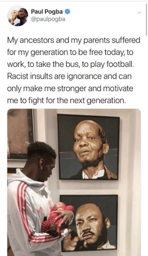 Bad, Football, and Parents: Paul Pogba  @paulpogba  My ancestors and my parents suffered  for my generation to be free today, to  work, to take the bus, to play football.  Racist insults are ignorance and can  only make me stronger and motivate  me to fight for the next generation Moving forward and leaving the bad noise behind