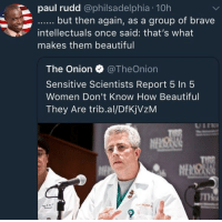 Beautiful, The Onion, and Onion: paul rudd @philsadelphia 10h  intellectuals once said: that's what  makes them beautiful  The Onion TheOnion  Sensitive Scientists Report 5 In 5  Women Don't Know How Beautiful  They Are trib.al/DfKjVzM Not sure I'd call them intellectuals but they're right. via /r/wholesomememes https://ift.tt/2CO6dvH