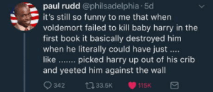 Funny, Book, and Book It: paul rudd @philsadelphia 50  it's still so funny to me that when  voldemort failed to kill baby harry in the  first book it basically destroyed him  when he literally could have just  like. picked harry up out of his crib  and yeeted him against the wall  342 33.5K 115K Yeet him against the wall