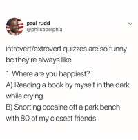NO IN BETWEEN: paul rudd  @philsadelphia  introvert/extrovert quizzes are so funny  bc they're always like  1. Where are you happiest?  A) Reading a book by myself in the dark  while crying  B) Snorting cocaine off a park bench  with 80 of my closest friends NO IN BETWEEN