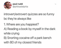 <p>You&rsquo;re lying if you say you don&rsquo;t like them both (via /r/BlackPeopleTwitter)</p>: paul rudd  @philsadelphia  introvert/extrovert quizzes are so funny  bc they're always like  1. Where are you happiest?  A) Reading a book by myself in the dark  while crying  B) Snorting cocaine off a park bench  with 80 of my closest friends <p>You&rsquo;re lying if you say you don&rsquo;t like them both (via /r/BlackPeopleTwitter)</p>