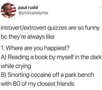 Crying, Friends, and Funny: paul rudd  @philsadelphia  introvert/extrovert quizzes are so funny  bc they're always like  1. Where are you happiest?  A) Reading a book by myself in the dark  while crying  B) Snorting cocaine off a park bench  with 80 of my closest friends meirl