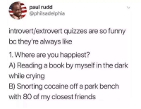 Alive, Crying, and Desperate: paul rudd  @philsadelphia  introvert/extrovert quizzes are so funny  bc they're always like  1. Where are you happiest?  A) Reading a book by myself in the dark  while crying  B) Snorting cocaine off a park bench  with 80 of my closest friends actuallyjuststealingmemes:  seb-vit:  actuallyjuststealingmemes:  justonemorepersonhere:  actuallyjuststealingmemes:  whitepeopletwitter:  Can confirm  I'd really enjoy the second one  I don't think you got enough friends   I actually do  You used to until I killed them all and left you depressed and weak, desperate for help, so desperate that you used memes to hid your depression(And I'm sending an assassin on your way but that is a topic for another day)  Oh man, I was pretty sure they were alive. Fuck
