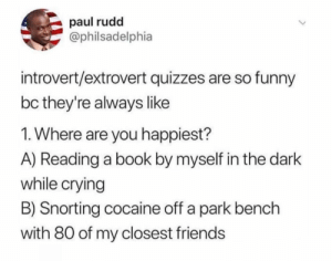 Crying, Friends, and Funny: paul rudd  @philsadelphia  introvert/extrovert quizzes are so funny  bc they're always like  1. Where are you happiest?  A) Reading a book by myself in the dark  while crying  B) Snorting cocaine off a park bench  with 80 of my closest friends