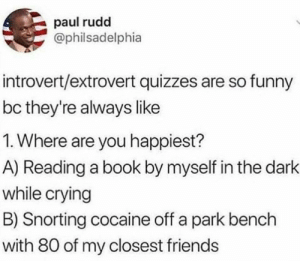 I'm answer A, what about you? by Febuarie MORE MEMES: paul rudd  @philsadelphia  introvert/extrovert quizzes are so funny  bc they're always like  1. Where are you happiest?  A) Reading a book by myself in the dark  while crying  B) Snorting cocaine off a park bench  with 80 of my closest friends I'm answer A, what about you? by Febuarie MORE MEMES