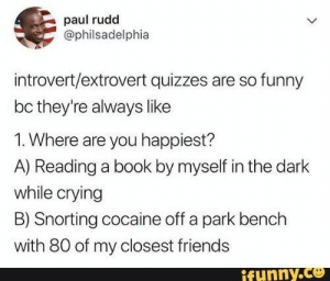 mbtiandstuffz:  I mean option A) isn't that far off from the truth….: paul rudd  @philsadelphia  introvert/extrovert quizzes are so funny  bc they're always like  1. Where are you happiest?  A) Reading a book by myself in the dark  while crying  B) Snorting cocaine off a park bench  with 80 of my closest friends  ifunny.co mbtiandstuffz:  I mean option A) isn't that far off from the truth….