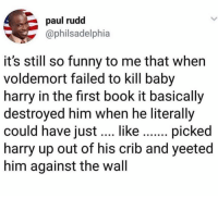 Funny, Book, and Book It: paul rudd  @philsadelphia  it's still so funny to me that when  voldemort failed to kill baby  harry in the first book it basically  destroyed him when he literally  could have i  harry up out of his crib and yeeted  him against the wall  like.... picked Yote*
