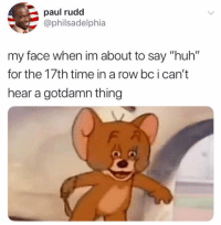 "Huh, Memes, and Time: paul rudd  @philsadelphia  my face when im about to say ""huh""  for the 17th time in a row bc i can't  hear a gotdamn thing 😂Huh"