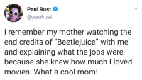 "Moms, Movies, and Beetlejuice: Paul Rust  @paulrust  I remember my mother watching the  end credits of ""Beetlejuice"" with me  and explaining what the jobs were  because she knew how muchloved  movies. What a cool mom! Moms are the best"