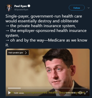 Bad, Paul Ryan, and Run: Paul Ryan  Follow  @SpeakerRyan  Single-payer, government-run health care  would essentially destroy and obliterate  - the private health insurance system,  - the employer-sponsored health insurance  system,  oh and by the way-Medicare as we know  it.  Visit speaker.gov cocainesocialist:  'single payer is bad because your health care wouldn't be tied to your boss anymore, severing the beloved lord-serf relationship'