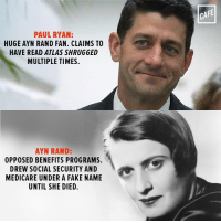 Man, even the authors Republicans worship are hypocritical pieces of garbage.: PAUL RYAN:  HUGE AYN RAND FAN. CLAIMS TO  HAVE READ ATLAS SHRUGGED  MULTIPLE TIMES  AYN RAND:  OPPOSED BENEFITS PROGRAMS.  DREW SOCIAL SECURITY AND  MEDICARE UNDER A FAKE NAME  UNTIL SHE DIED.  CAFE Man, even the authors Republicans worship are hypocritical pieces of garbage.