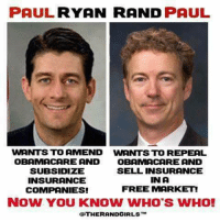 Memes, Obama, and Paul Ryan: PAUL RYAN RAND  PAUL  WANTS TO AMEND WANTS TO REPEAL  OBAMACARE AND OBAMA CARE AND  SUBSIDIZE  SELL INSURANCE  IN A  INSURANCE  FREE MARKET  COMPANIES!  NOW YOU KNOW WHO'S WHO!  OTHER ANDGIRLST PASS THIS ON!