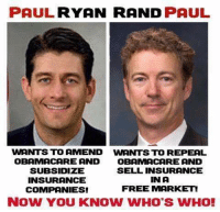Rand Paul: PAUL RYAN RAND  PAUL  WANTS TO AMEND wnNTS TO REPEAL  OBAMACARE AND  OBAMA CARE AND  SUBSIDIZE  SELL INSURANCE  IN A  INSURANCE  FREE MARKET!  COMPANIES!  NOW YOU KNOW WHO'S WHO!