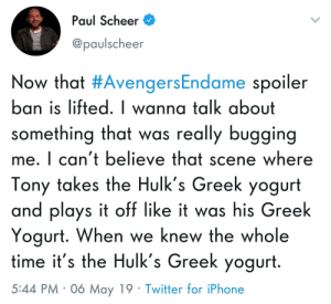 Iphone, Twitter, and Time: Paul Scheer  @paulscheer  Now that #AvengersEndame spoiler  ban is lifted. I wanna talk about  something that was really bugging  me. I can't believe that scene where  Tony takes the Hulk's Greek yogurt  and plays it off like it was his Greek  Yogurt. When we knew the whole  time it's the Hulk's Greek yogurt  5:44 PM 06 May 19 Twitter for iPhone Real d-bag move