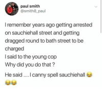 Memes, 🤖, and Paul: paul smith  @smith8_paul  I remember years ago getting arrested  on sauchiehall street and getting  dragged round to bath street to be  charged  I said to the young cop  Why did you do that?  He said.... canny spell sauchiehall #Truestory #Standard #SeemsLegit .. 😂  #ScottishMemeTeam .. 😂👌