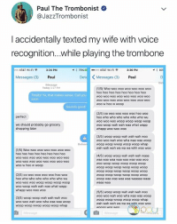 this is perfect 😂: Paul The Trombonist  @JazzTrombonist  accidentally texted my wife with voice  recognition...while playing the trombone  AT&T Wi-Fi令  3:34 PM  79%  ..ooo AT&T Wi-Fi令  3:36 PM  Messages (3) Paul  Det  〈Messages (3)  Paul  Message  Today 3:27 PM  (1/5) Woo woo woo woo woo woo woo  hoo hoo hoo hoo hoo hoo hoo hoo  woo wOO woo woo woo Woo woO WOO  woo wOO WOo woo WOO Woo woo wOO  woo w hoo w woop  Totally! Ya, that makes sense. Call you  soon  Sounds good!  (2/5) oo woo woo woo woo hoo woo  hoo who who who who who who wu  woo woo woo woop woop woop woop  woo woop wah wah waa what wapp  whapp woo woo woo  perfect  we should probably go grocery  shopping later  (3/5) woop woop wah wah wah woo  woo woo wah woo wha waa waa woop  woop woop wwop woop woop whap  wah wah woh wa wa wa whh woo woo  Deliver  (1/5) Woo woo woo woo woo woo woo  hoo hoo hoo hoo hoo hoo hoo hoo  woo wOO WOo woo woo wOO WOO woO  wOO wOO wOO WOO wOO WOO woo WOO  woo w ho0 w woop  (4/5) woop woop wah wah wah waaa  waa waa waa waa waa waa waa WoO  woo woop woop woop woop woop  woop woop woop woop woop woop  woop woop woop woop woop woop  woop woop woop woop woop woop  woop waa waa waa waa waaaaa waaa  waaa waa  (2/5) oo woo woo woo woo hoo woo  hoo who who who who who who wu  woo woo woo woop woop woop woop  woo woop wah wah waa what wapp  whapp woo wo00 woo  (3/5) woop woop wah wah wah woo  woo woo wah woo wha waa waa woop  woop woop wwop woop woop whap  (5/5) woop woop wah wah wah woo  woo woo wah woo wha waa waa woop  woop woop wwop woop woop whap  wah wah woh wa wa wa whh  woo w00  Message  Message this is perfect 😂