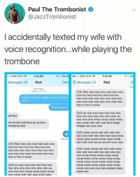 Shopping, Soon..., and At&t: Paul The Trombonist  @JazzTrombonist  I accidentally texted my wife with  voice recognition...while playing the  trombone  AT&T Wi-Fi令  3:34 PM  イ8 79%  ..ooo AT&T Wi-Fi令  3:36 PM  Messages (3) Paul  Deta  Messages (3)  Paul  Del  Message  Today 3:27 PM  (1/5) Woo woo woo woo woo woo woo  hoo hoo hoo hoo hoo hoo hoo hoo  woo wOO wOo woO wOo woO wOO woo  Totally! Ya, that makes sense. Call you  soon  woo w hoo w woop  Sounds good!  (2/5) oo woo woo woo woo hoo woo  hoo who who who who who who wu  woo wOo woo woop woop woop woop  woo woop wah wah waa what wapp  whapp woo woo woo  perfect  we should probably go grocery  shopping later  (3/5) woop woop wah wah wah woo  woo woo wah woo wha waa waa woop  woop woop wwop woop woop whap  wah wah woh wa wa wa whh woo woo  Deliver  (1/5) Woo woo woo woo woo woo woo  hoo hoo hoo hoo hoo hoo hoo hoo  woo wOo woo woO woo wo0 woo woo  woo woo wo00 woo woO woo woO w00  woo w hoo w woop  (4/5) woop woop wah wah wah waaa  waa waa waa waa waa waa waa woo  woo woop woop woop woop woop  woop woop woop woop woop woop  woop woop woop woop woop woop  woop woop woop woop woop woop  woop waa waa waa waa waaaaa waaa  waaa waa  (2/5) oo woo woo woo woo hoo woo  hoo who who who who who who wu  woo woo woo woop woop woop woop  woo woop wah wah waa what wapp hi
