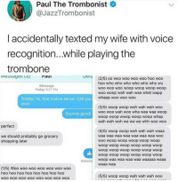 Shopping, Soon..., and Good: Paul The Trombonist  @JazzTrombonist  I accidentally texted my wife with voice  recognition...while playing the  trombone  Iviessayes () raui  Paul  (2/5) oo woo woo woo woo hoo woo  hoo who who who who who who wu  woo woo woo woop woop woop woop  woo woop wah wah waa what wapp  Message  Today 3:27 PM  whapp woo woo woo  Totally! Ya, that makes sense. Call you  soon  (3/5) woop woop wah wah wah woo  woo woo wah woo wha waa waa woop  woop woop wwop woop woop whap  wah wah woh wa wa wa whh woo woo  Sounds good  perfect  (4/5) woop woop wah wah wah waaa  waa waa waa waa waa waa waa wOO  woo woop woop woop woop woop  woop woop woop woop woop woop  woop woop woop woop woop woop  woop woop woop woop woop woop  woop waa waa waa waa waaaaa waaa  waaa waa  we should probably go grocery  shopping later  Deliver  (1/5) Woo woo woo woo woo woo woo  hoo hoo hoo hoo hoo hoo hoo hod  woo wOo WOO WOO WOO WOO WOO WOO  (5/5) woop woop wah wah wah woo