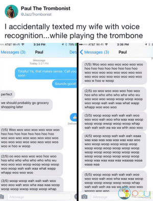 tastefullyoffensive: (via JazzTrombonist): Paul The Trombonist  @JazzTrombonist  I accidentally texted my wife with voice  recognition...while playing the trombone   oo AT&T Wi-Fi令  3:34 PM  イ* 79%  ·.ooo AT&T Wi-Fi令  3:36 PM  Messages (3) Paul  Det Messages (3) Paul  iMessage  Today 3:27 PM  (1/5) Woo woo woo woo woo woo woo  hoo hoo hoo hoo hoo hoo hoo hoo  woo woo woo woo woo woo woO woo  woo wOO wOo woO woo woO WOO woo  woo w hoo w woop  Totally! Ya, that makes sense. Call you  soon  Sounds good!  (2/5) oo woo woo woo woo hoo woo  hoo who who who who who who wu  woo wo0 woo woop woop woop woop  woo woop wah wah waa what wapp  whapp woo woo woo  perfect  we should probably go grocery  shopping later  (3/5) woop woop wah wah wah woo  woo woo wah woo wha waa waa woop  woop woop wwop woop woop whap  wah wah woh wa wa wa whh woo woo  Delive  (1/5) Woo woo woo woo woo woo woo  hoo hoo hoo hoo hoo hoo hoo hoo  woo woo woO wOO woo woo wo0 woo  WOO wOO wOo woO WOO WOO wOO woo  woo w hoo w woop  (4/5) woop woop wah wah wah waaa  waa waa waa waa waa waa waa woo  woo woop woop woop woop woop  woop woop woop woop woop woop  woop woop woop woop woop woop  woop woop woop woop woop woop  woop waa waa waa waa waaaaa waaa  waaa waa  (2/5) oo woo woo woo woo hoo woo  hoo who who who who who who wu  woo woo woo woop woop woop woop  woo woop wah wah waa what wapp  whapp woo woo woo  (3/5) woop woop wah wah wah woo  woo woo wah woo wha waa waa woop  woop woop wwop woop woop whap  (5/5) woop woop wah wah wah woo  woo woo wah woo wha waa waa woop  woop woop wwop woop woop whap  wah wah woh wa wa wa whh woo woo  Message  Message tastefullyoffensive: (via JazzTrombonist)