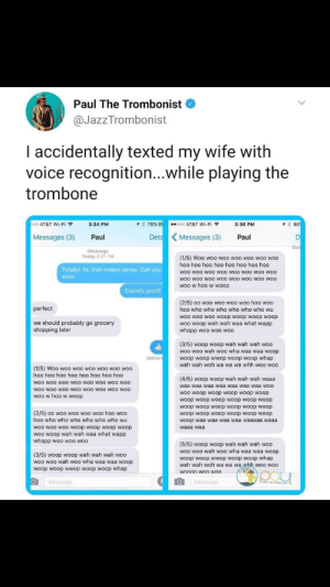 Me irl: Paul The Trombonist  @JazzTrombonist  I accidentally texted my wife with  voice recognition...while playing the  trombone  co0 AT&T Wi-Fi ?  1 80  1* 79%  3:34 PM  000 AT&T Wi-Fi ?  3:36 PM  Deta Messages (3)  DI  Messages (3)  Paul  Paul  Del  iMessage  Today 3:27 PM  (1/5) Woo woo woo woo woo woo woo  hoo hoo hoo hoo hoo hoo hoo hoo  Totally! Ya, that makes sense. Call you  woo woo woo woo woo woo woo woo  woo woo woo woo woo woo woo woo  woo w hoo w woop  soon  Sounds good!  (2/5) 00 woo woo woo woo hoo woo  perfect  hoo who who who who who who wu  woo woo woo woop woop woop woop  woo woop wah wah waa what wapp  whapp woo woo woo  we should probably go grocery  shopping later  (3/5) woop woop wah wah wah woo  woo woo wah woo wha waa waa woop  woop woop wwop woop woop whap  wah wah woh wa wa wa whh woo woo  Deliver  (1/5) Woo woo woo woo woo woo woo  hoo hoo hoo hoo hoo hoo hoo hoo  (4/5) woop woop wah wah wah waaa  woo woo woo woo woo woo woo woo  woo woo woo woo woo woo woo woo  woo w hoo w woop  waa waa waa waa waa waa waa woo  woo woop woop woop woop woop  woop woop woop woop woop woop  woop woop woop woop woop woop  (2/5) 00 woo woo woo woo hoo woo  hoo who who who who who who wu  woop woop woop woop woop woop  woop waa waa waa waa waaaaa waaa  woo woo w0o woop woop woop woop  woo woop wah wah waa what wapp  whapp woo woo woo  waaa waa  (5/5) woop woop wah wah wah woo  woo woo wah woo wha waa waa woop  (3/5) woop woop wah wah wah woo  woo woo wah woo wha waa waa woop  woop woop wwop woop woop whap  wah wah woh wa wa wa whh woo woo  woop woop wwop woop woop whap  woo00 woo won  IMessage  IMessage  ITHE TROMBONILT Me irl