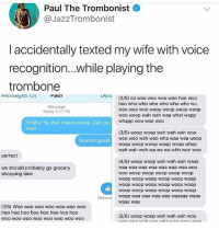 Shopping, Soon..., and Tumblr: Paul The Trombonist  @JazzTrombonist  l accidentally texted my wife with voice  recognition...while playing the  trombone  Paui  Lel  (2/5) oo woo woo woo woo hoo woo  hoo who who who who who who wu  woo wo0 woo woop woop woop woop  woo woop wah wah waa what wapp  whapp woo woo woo  iMessage  Today 3:27 PM  Totally! Ya, that makes sense. Call you  soon  (3/5) woop woop wah wah wah woo  woo woo wah woo wha waa waa woop  woop woop wwop woop woop whap  wah wah woh wa wa wa whh woo woo  Sounds good!  perfect  (4/5) woop woop wah wah wah waaa  waa waa waa waa waa waa waa woo  woo woop woop woop woop woop  woop woop woop woop woop woop  woop woop woop woop woop woop  woop woop woop woop woop woop  woop waa waa waa waa waaaaa waaa  waaa waa  we should probably go grocery  shopping later  Deliver  (1/5) Woo woo woo woo woo woo woo  hoo hoo hoo hoo hoo hoo hoo hoo  woo wOO woO WOO WOO WOO WOo woo  (5/5) woop woop wah wah wah woo ajsndnajns