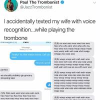 Memes, Shopping, and Soon...: Paul The Trombonist  @JazzTrombonist  laccidentally texted my wife with voice  recognition...while playing the  trombone  DeLc  (2/5) oo woo woo woo woo hoo woo  hoo who who who who who who wu  woo woo woo woop woop woop woop  woo woop wah wah waa what wapp  whapp woo woo woo  Message  Today 3:27 PM  Totally! Ya, that makes sense. Call you  soon  (3/5) woop woop wah wah wah woo  woo woo wah woo wha waa waa woop  woop woop wwop woop woop whap  wah wah woh wa wa wa whh woo woo  Sounds good!  perfect  (4/5) woop woop wah wah wah waaa  waa waa waa waa waa waa waa woo  WOO woop woop woop woop woop  woop woop woop woop woop woop  woop woop woop woop woop woop  woop woop woop woop woop woop  woop waa waa waa waa waaaaa waaa  waaa waa  we should probably go grocery  shopping later  Deliver  (1/5) Woo woo woo woo woo woo woo  hoo hoo hoo hoo hoo hoo hoo hoo  woo wOO WOO woo WOo wOO WOo woo  (5/5) woop woop wah wah wah woo This is the best thing