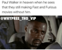Heaven, Memes, and Movies: Paul Walker in heaven when he sees  that they still making Fast and Furious  movies without him  @WHY PREE THO VIP I will see you pagan yutes at the pearly gates 🤔 CashMeInsideHowBowDat - - 🚨FOLLOW: @whypree_tho_vip & @whypree_tv ⚠️ for more 🆘🔥‼️