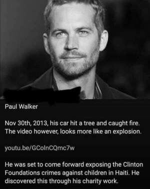 Hillary killed Paul Walker?: Paul Walker  Nov 30th, 2013, his car hit a tree and caught fire.  The video however, looks more like an explosion.  youtu.be/GColnCQmc7w  He was set to come forward exposing the Clinton  Foundations crimes against children in Haiti. He  discovered this through his charity work. Hillary killed Paul Walker?