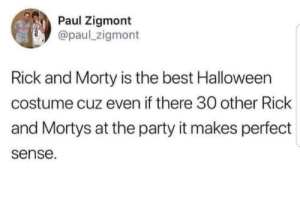 Halloween, Memes, and Party: Paul Zigmont  @paul_zigmont  Rick and Morty is the best Halloween  costume cuz even if there 30 other Rick  and Mortys at the party it makes perfect  sense. 137 rick is the rickest rick to ever ricked via /r/memes https://ift.tt/2S3VuRq